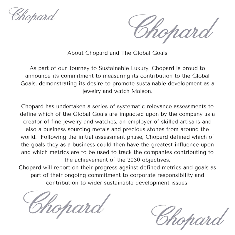 About Chopard and The Global GoalsAs part of our Journey to Sustainable Luxury Chopard is proud to announce its commitment to measuring its contribution to the Global